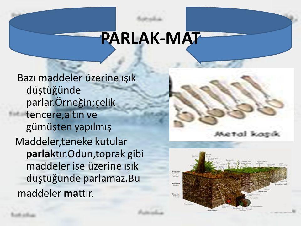 PARLAK-MAT Bazı maddeler üzerine ışık düştüğünde parlar.Örneğin;çelik tencere,altın ve gümüşten yapılmış Maddeler,teneke kutular parlaktır.Odun,toprak