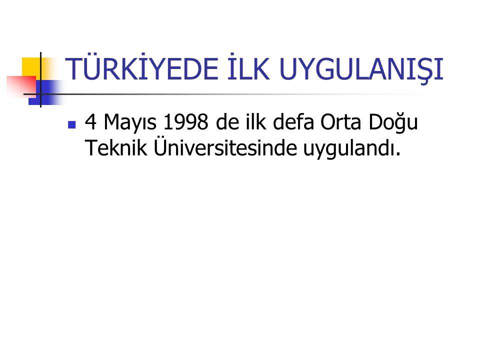 TÜRKİYEDE İLK UYGULANIŞI 4 Mayıs 1998 de ilk defa Orta Doğu Teknik Üniversitesinde uygulandı.
