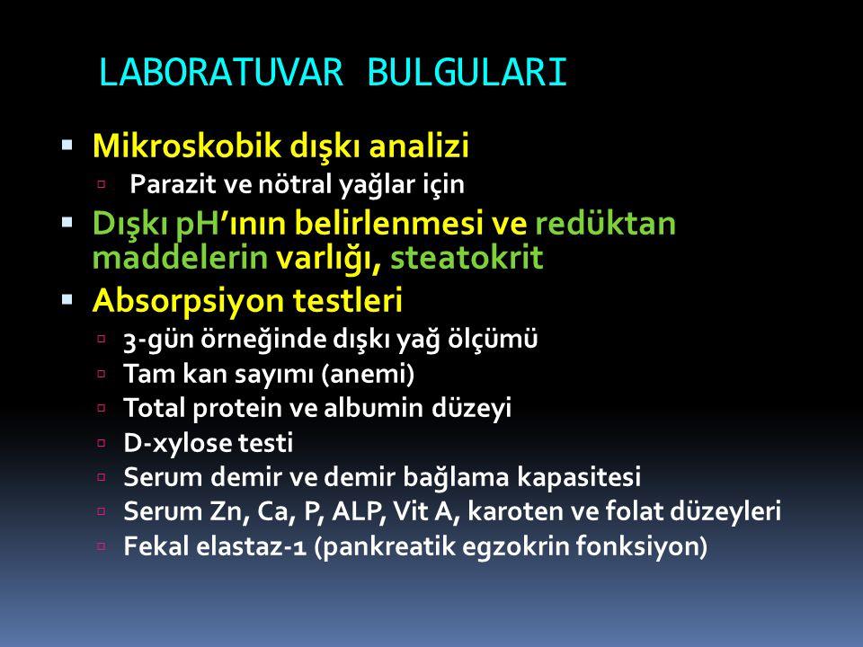 LABORATUVAR BULGULARI  Mikroskobik dışkı analizi  Parazit ve nötral yağlar için  Dışkı pH'ının belirlenmesi ve redüktan maddelerin varlığı, steatokrit  Absorpsiyon testleri  3-gün örneğinde dışkı yağ ölçümü  Tam kan sayımı (anemi)  Total protein ve albumin düzeyi  D-xylose testi  Serum demir ve demir bağlama kapasitesi  Serum Zn, Ca, P, ALP, Vit A, karoten ve folat düzeyleri  Fekal elastaz-1 (pankreatik egzokrin fonksiyon)