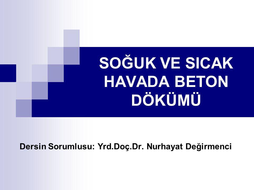 SOĞUK VE SICAK HAVADA BETON DÖKÜMÜ Dersin Sorumlusu: Yrd.Doç.Dr. Nurhayat Değirmenci