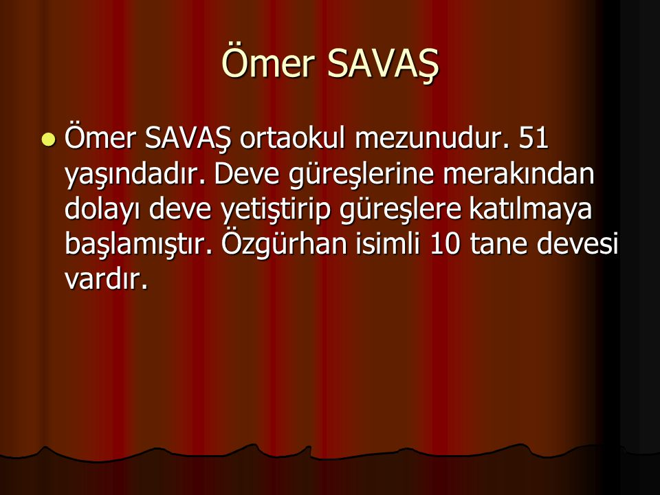 Ömer SAVAŞ Ömer SAVAŞ ortaokul mezunudur. 51 yaşındadır. Deve güreşlerine merakından dolayı deve yetiştirip güreşlere katılmaya başlamıştır. Özgürhan