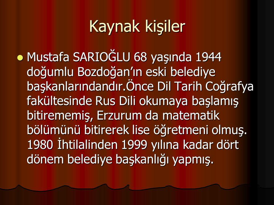 Kaynak kişiler Mustafa SARIOĞLU 68 yaşında 1944 doğumlu Bozdoğan'ın eski belediye başkanlarındandır.Önce Dil Tarih Coğrafya fakültesinde Rus Dili okum