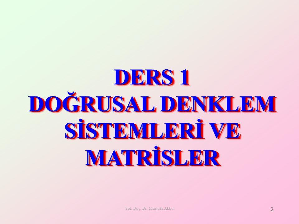 Yrd. Doç. Dr. Mustafa Akkol 2 DERS 1 DOĞRUSAL DENKLEM SİSTEMLERİ VE MATRİSLER