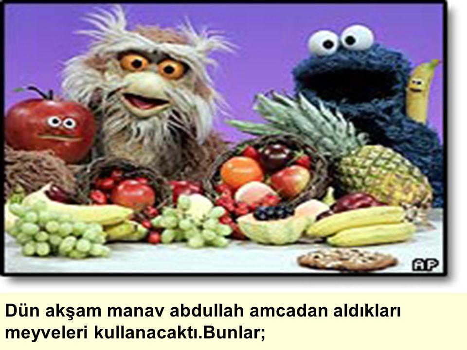 Dün akşam manav abdullah amcadan aldıkları meyveleri kullanacaktı.Bunlar;