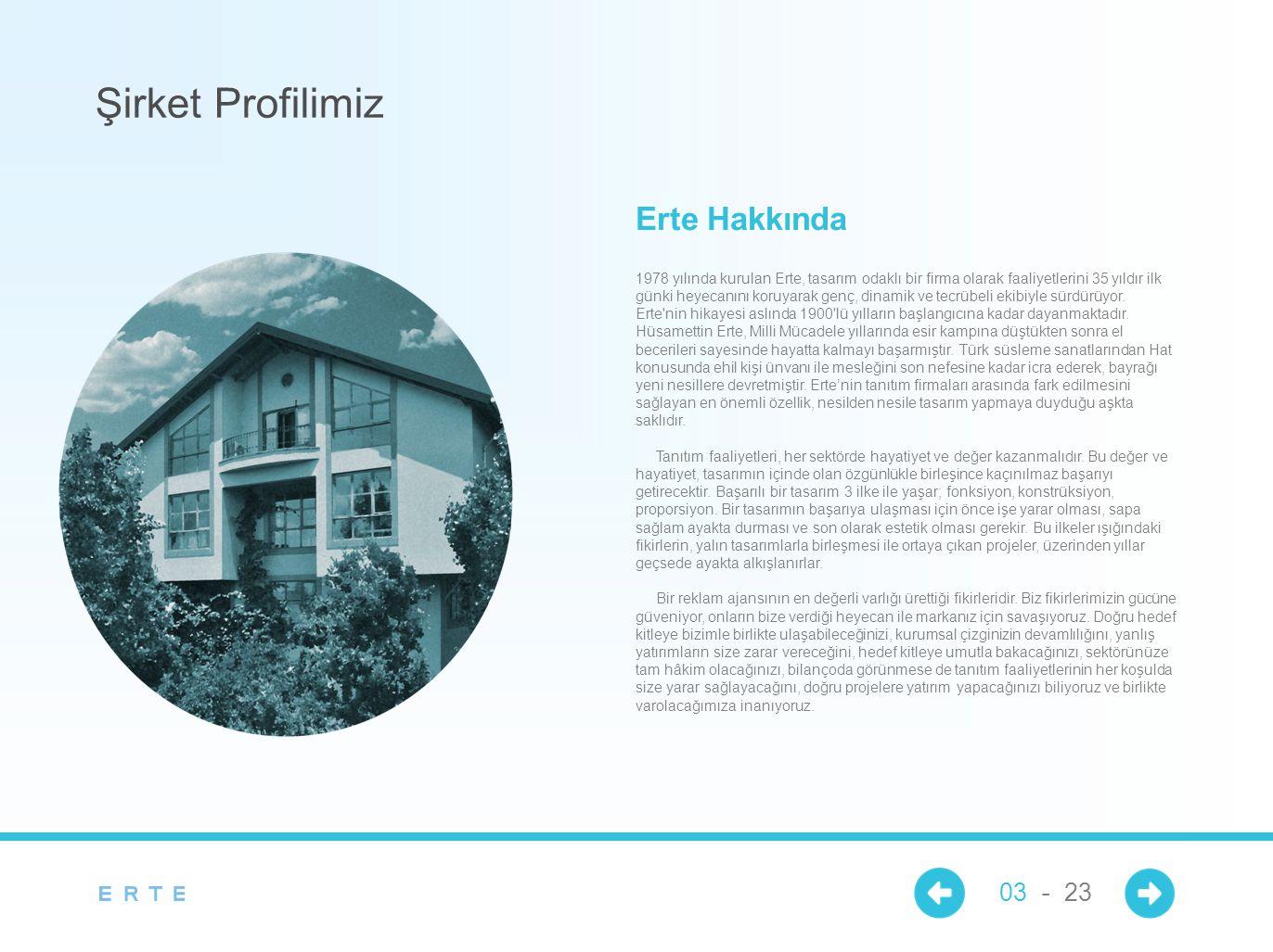 1978 yılında kurulan Erte, tasarım odaklı bir firma olarak faaliyetlerini 35 yıldır ilk günki heyecanını koruyarak genç, dinamik ve tecrübeli ekibiyle sürdürüyor.