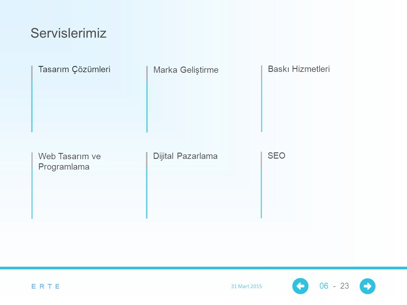 Servislerimiz Tasarım Çözümleri Marka Geliştirme Baskı Hizmetleri Web Tasarım ve Programlama Dijital Pazarlama SEO 31 Mart 2015 06 - 23