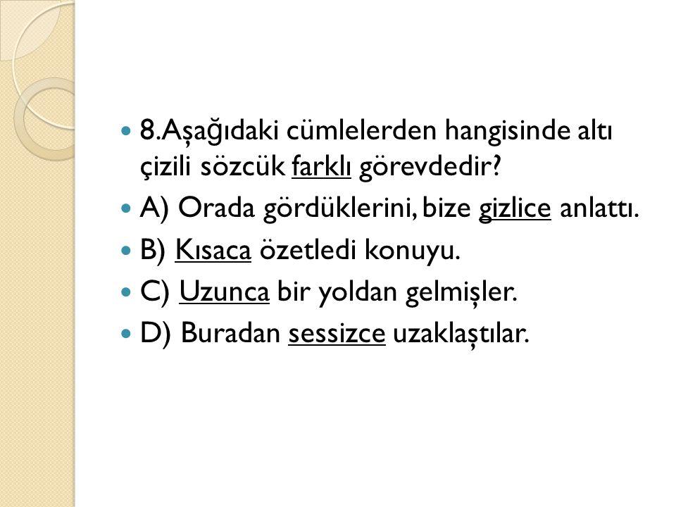 8.Aşa ğ ıdaki cümlelerden hangisinde altı çizili sözcük farklı görevdedir? A) Orada gördüklerini, bize gizlice anlattı. B) Kısaca özetledi konuyu. C)