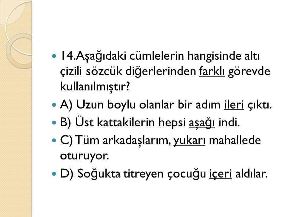 14.Aşa ğ ıdaki cümlelerin hangisinde altı çizili sözcük di ğ erlerinden farklı görevde kullanılmıştır? A) Uzun boylu olanlar bir adım ileri çıktı. B)