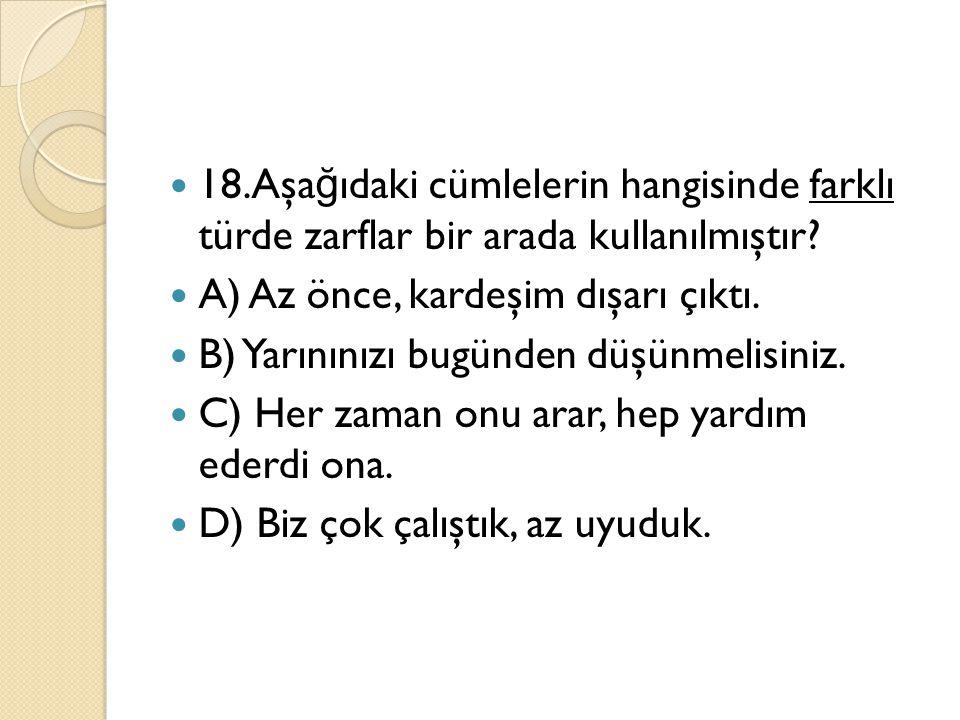 18.Aşa ğ ıdaki cümlelerin hangisinde farklı türde zarflar bir arada kullanılmıştır? A) Az önce, kardeşim dışarı çıktı. B) Yarınınızı bugünden düşünmel