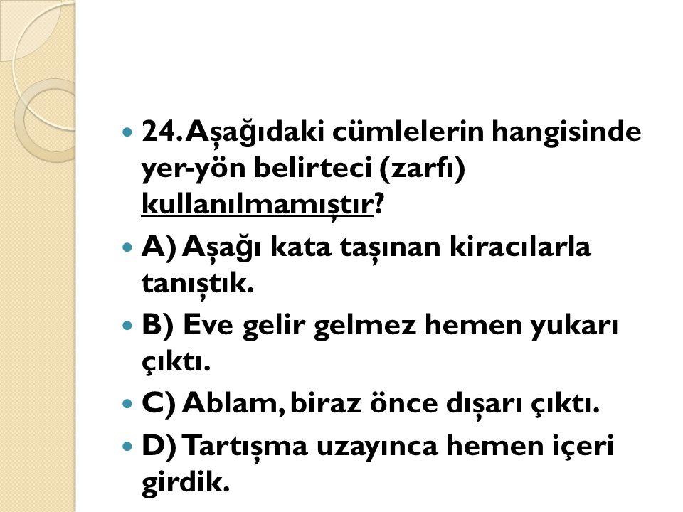 24. Aşa ğ ıdaki cümlelerin hangisinde yer-yön belirteci (zarfı) kullanılmamıştır? A) Aşa ğ ı kata taşınan kiracılarla tanıştık. B) Eve gelir gelmez he