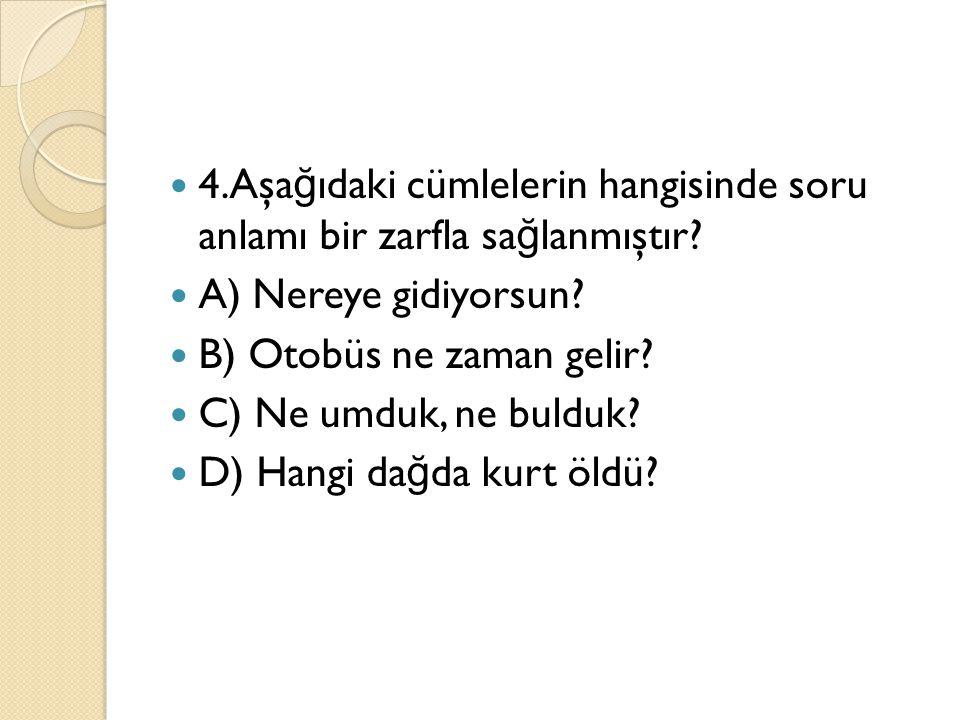 4.Aşa ğ ıdaki cümlelerin hangisinde soru anlamı bir zarfla sa ğ lanmıştır? A) Nereye gidiyorsun? B) Otobüs ne zaman gelir? C) Ne umduk, ne bulduk? D)