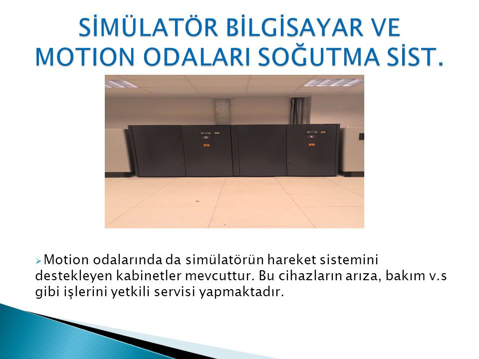  Motion odalarında da simülatörün hareket sistemini destekleyen kabinetler mevcuttur.