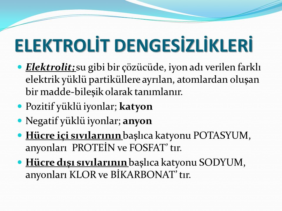 ELEKTROLİT DENGESİZLİKLERİ Elektrolit; su gibi bir çözücüde, iyon adı verilen farklı elektrik yüklü partiküllere ayrılan, atomlardan oluşan bir madde-