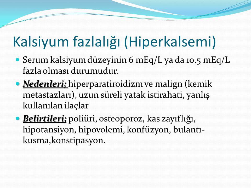 Kalsiyum fazlalığı (Hiperkalsemi) Serum kalsiyum düzeyinin 6 mEq/L ya da 10.5 mEq/L fazla olması durumudur. Nedenleri; Nedenleri; hiperparatiroidizm v