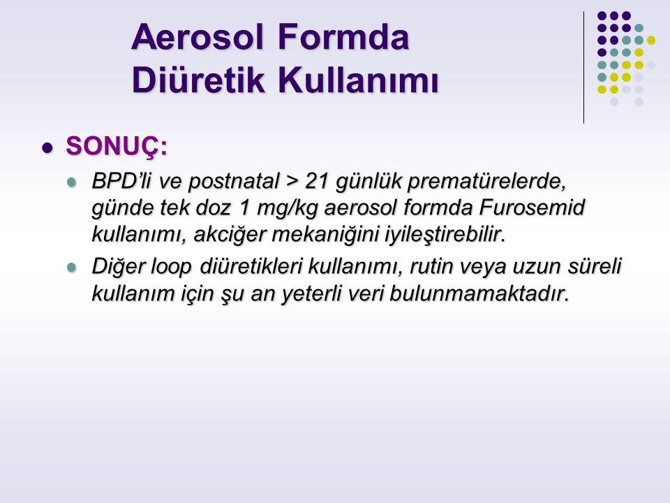 Aerosol Formda Diüretik Kullanımı Aerosol Formda Diüretik Kullanımı SONUÇ: SONUÇ: BPD'li ve postnatal > 21 günlük prematürelerde, günde tek doz 1 mg/k
