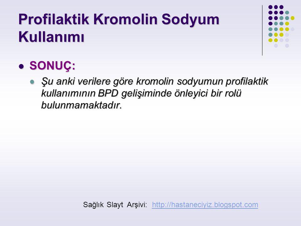 Profilaktik Kromolin Sodyum Kullanımı SONUÇ: SONUÇ: Şu anki verilere göre kromolin sodyumun profilaktik kullanımının BPD gelişiminde önleyici bir rolü