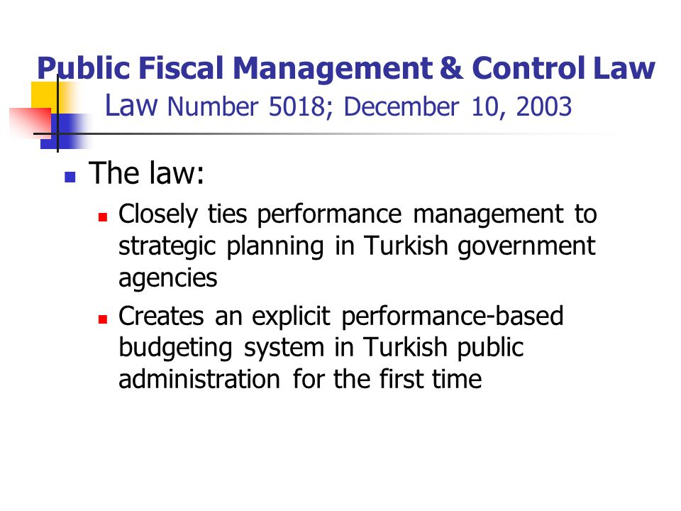 Public Fiscal Management & Control Law Law Number 5018; December 10, 2003 The law: Closely ties performance management to strategic planning in Turkish government agencies Creates an explicit performance-based budgeting system in Turkish public administration for the first time
