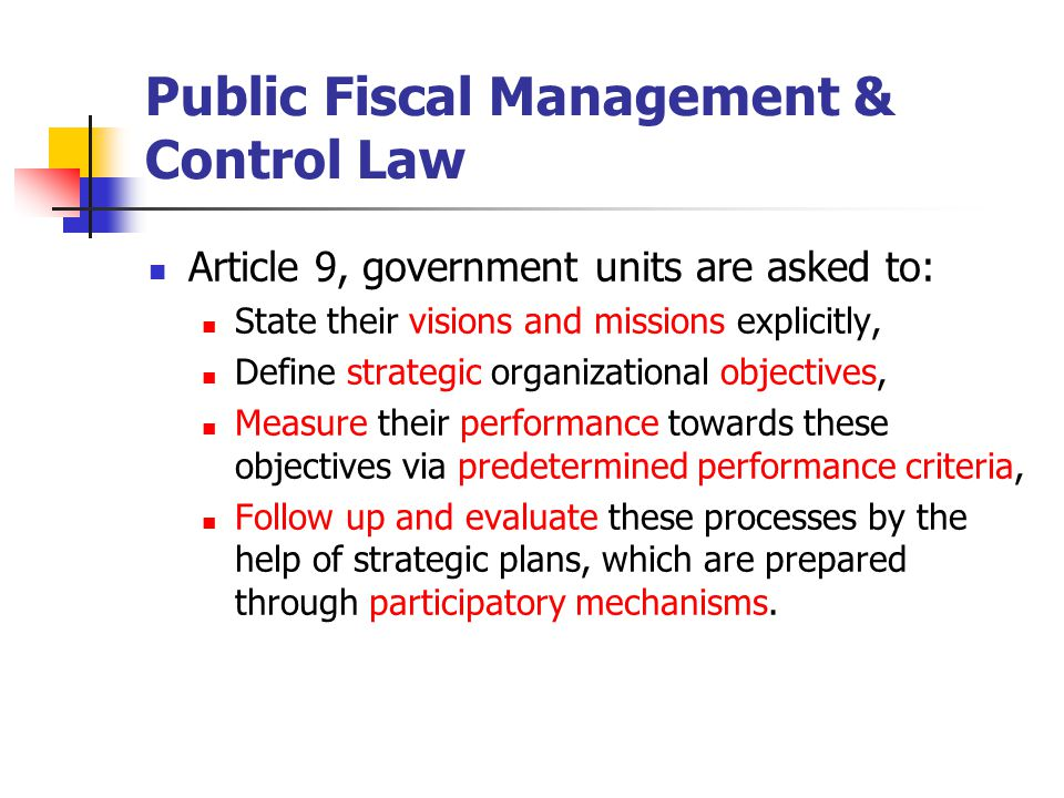 Public Fiscal Management & Control Law Article 9, government units are asked to: State their visions and missions explicitly, Define strategic organizational objectives, Measure their performance towards these objectives via predetermined performance criteria, Follow up and evaluate these processes by the help of strategic plans, which are prepared through participatory mechanisms.