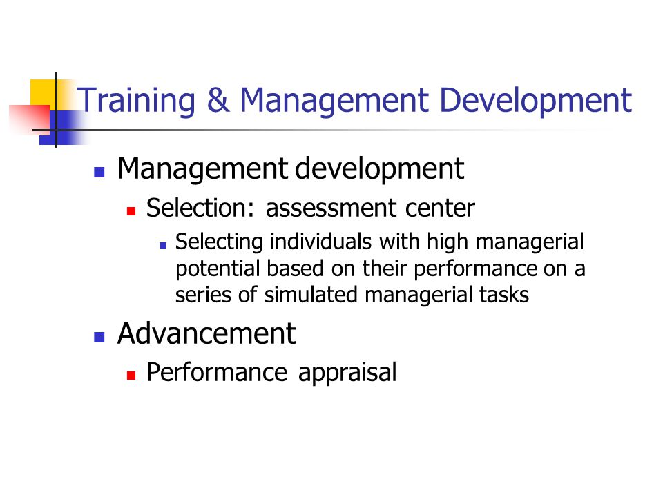 Training & Management Development Management development Selection: assessment center Selecting individuals with high managerial potential based on their performance on a series of simulated managerial tasks Advancement Performance appraisal