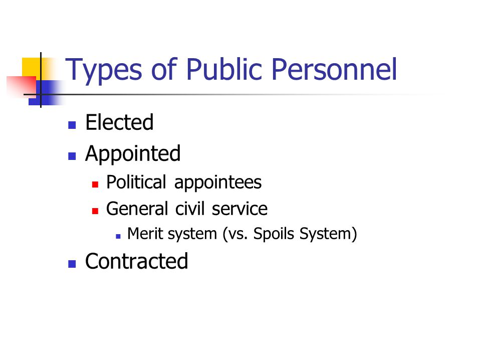 Types of Public Personnel Elected Appointed Political appointees General civil service Merit system (vs.