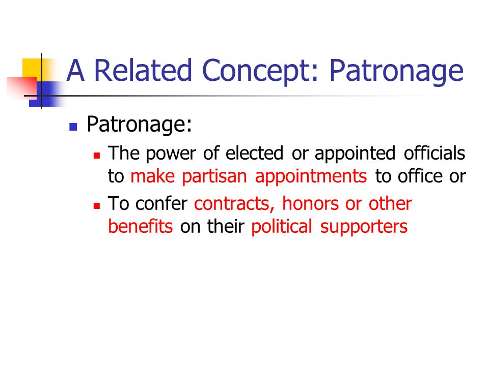 A Related Concept: Patronage Patronage: The power of elected or appointed officials to make partisan appointments to office or To confer contracts, honors or other benefits on their political supporters