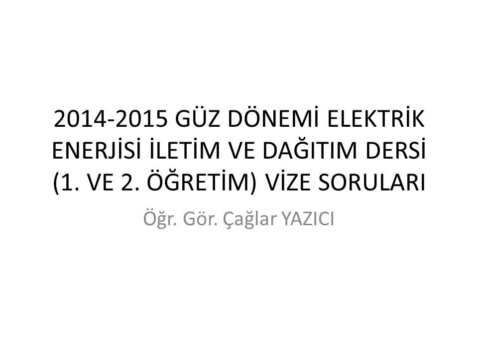 2014-2015 GÜZ DÖNEMİ ELEKTRİK ENERJİSİ İLETİM VE DAĞITIM DERSİ (1. VE 2. ÖĞRETİM) VİZE SORULARI Öğr. Gör. Çağlar YAZICI