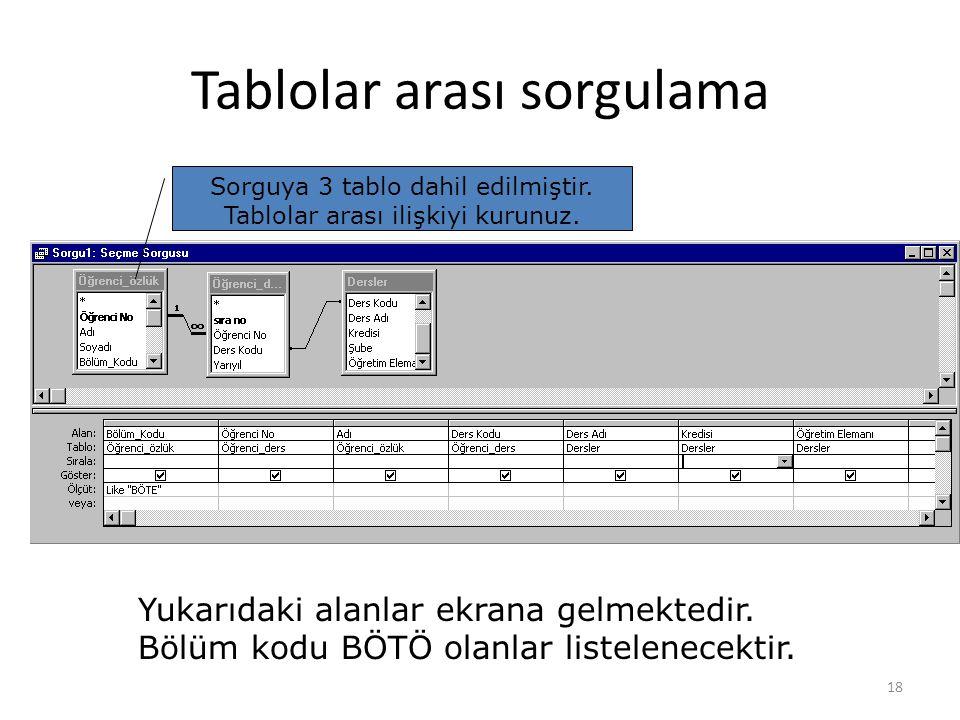 18 Tablolar arası sorgulama Sorguya 3 tablo dahil edilmiştir. Tablolar arası ilişkiyi kurunuz. Yukarıdaki alanlar ekrana gelmektedir. Bölüm kodu BÖTÖ