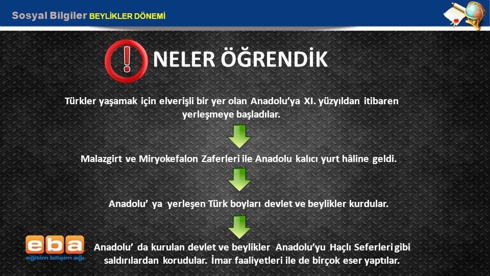 Sosyal Bilgiler BEYLİKLER DÖNEMİ 11 NELER ÖĞRENDİK Türkler yaşamak için elverişli bir yer olan Anadolu'ya XI. yüzyıldan itibaren yerleşmeye başladılar