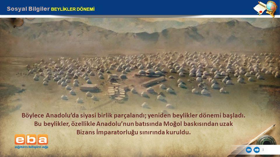 Sosyal Bilgiler BEYLİKLER DÖNEMİ 3 Böylece Anadolu'da siyasi birlik parçalandı; yeniden beylikler dönemi başladı. Bu beylikler, özellikle Anadolu'nun