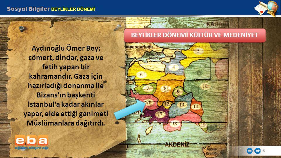 Sosyal Bilgiler BEYLİKLER DÖNEMİ 5 Aydınoğlu Ömer Bey; cömert, dindar, gaza ve fetih yapan bir kahramandır. Gaza için hazırladığı donanma ile Bizans'ı