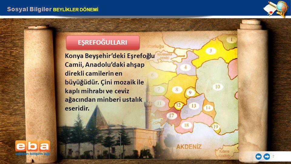 Sosyal Bilgiler BEYLİKLER DÖNEMİ 7 Konya Beyşehir'deki Eşrefoğlu Camii, Anadolu'daki ahşap direkli camilerin en büyüğüdür. Çini mozaik ile kaplı mihra