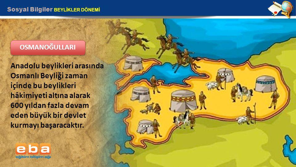 Sosyal Bilgiler BEYLİKLER DÖNEMİ 9 Anadolu beylikleri arasında Osmanlı Beyliği zaman içinde bu beylikleri hâkimiyeti altına alarak 600 yıldan fazla de