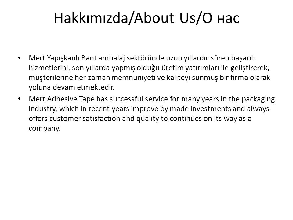 Hakkımızda/About Us/О нас Mert Yapışkanlı Bant ambalaj sektöründe uzun yıllardır süren başarılı hizmetlerini, son yıllarda yapmış olduğu üretim yatırımları ile geliştirerek, müşterilerine her zaman memnuniyeti ve kaliteyi sunmuş bir firma olarak yoluna devam etmektedir.