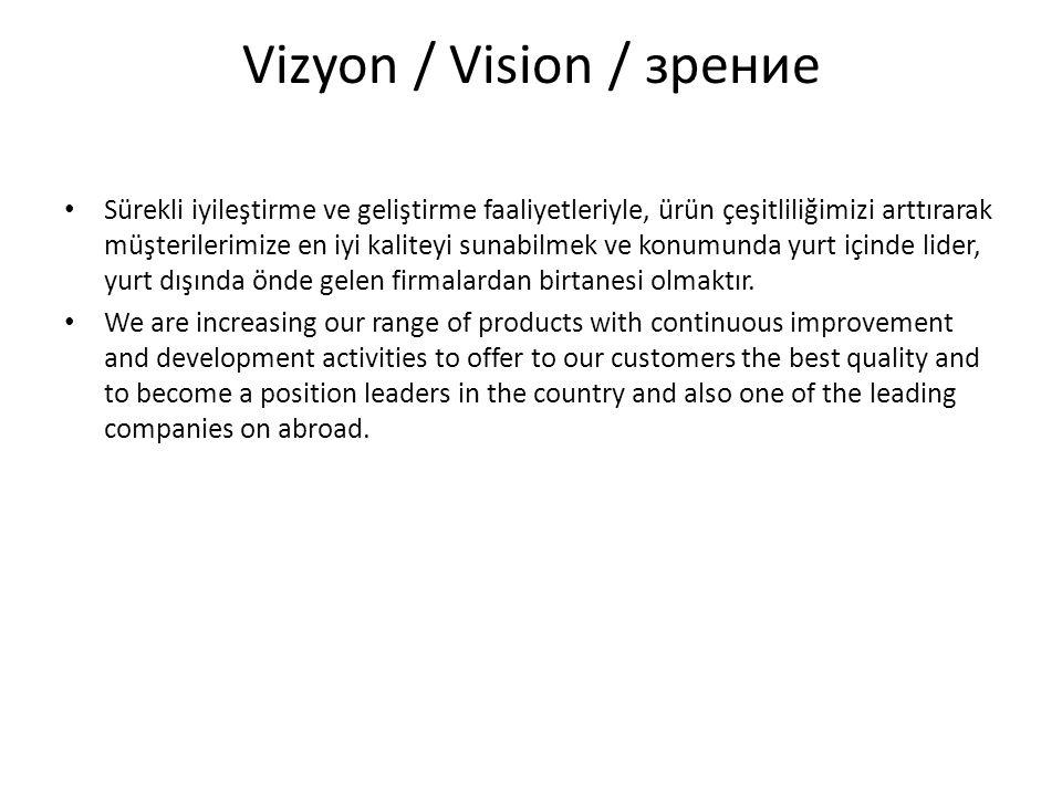 Vizyon / Vision / зрение Sürekli iyileştirme ve geliştirme faaliyetleriyle, ürün çeşitliliğimizi arttırarak müşterilerimize en iyi kaliteyi sunabilmek ve konumunda yurt içinde lider, yurt dışında önde gelen firmalardan birtanesi olmaktır.