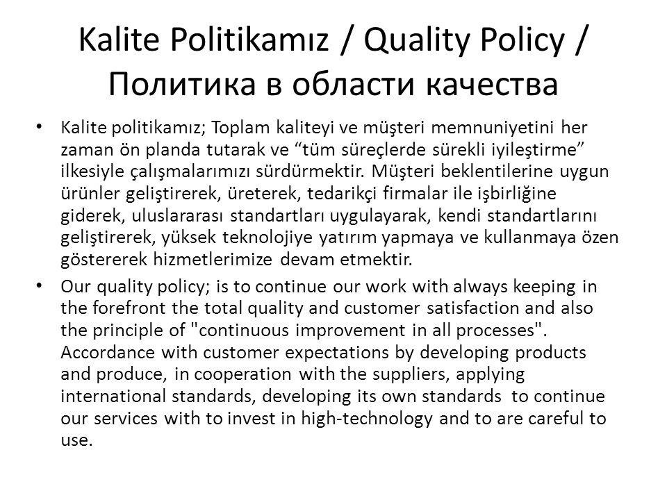 Kalite Politikamız / Quality Policy / Политика в области качества Kalite politikamız; Toplam kaliteyi ve müşteri memnuniyetini her zaman ön planda tutarak ve tüm süreçlerde sürekli iyileştirme ilkesiyle çalışmalarımızı sürdürmektir.