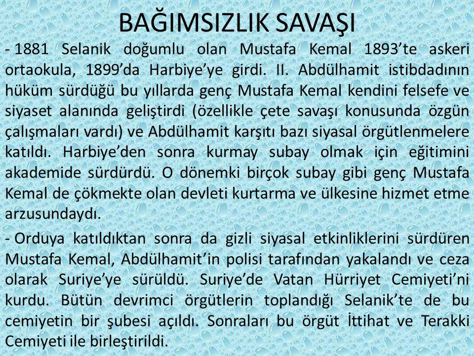 BAĞIMSIZLIK SAVAŞI - 1881 Selanik doğumlu olan Mustafa Kemal 1893'te askeri ortaokula, 1899'da Harbiye'ye girdi.