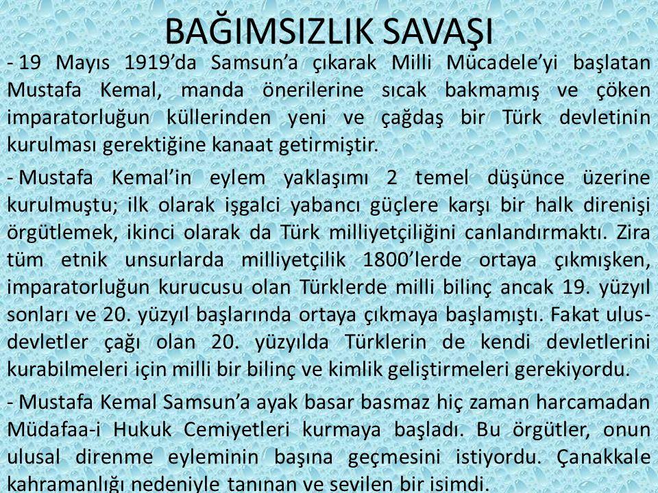 BAĞIMSIZLIK SAVAŞI - 19 Mayıs 1919'da Samsun'a çıkarak Milli Mücadele'yi başlatan Mustafa Kemal, manda önerilerine sıcak bakmamış ve çöken imparatorluğun küllerinden yeni ve çağdaş bir Türk devletinin kurulması gerektiğine kanaat getirmiştir.