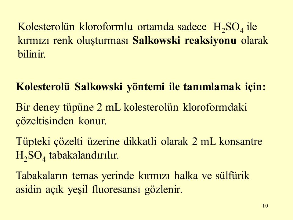 10 Kolesterolün kloroformlu ortamda sadece H 2 SO 4 ile kırmızı renk oluşturması Salkowski reaksiyonu olarak bilinir. Kolesterolü Salkowski yöntemi il