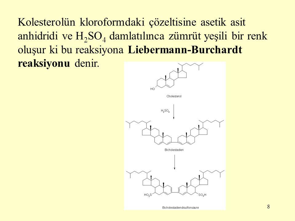 8 Kolesterolün kloroformdaki çözeltisine asetik asit anhidridi ve H 2 SO 4 damlatılınca zümrüt yeşili bir renk oluşur ki bu reaksiyona Liebermann-Burc