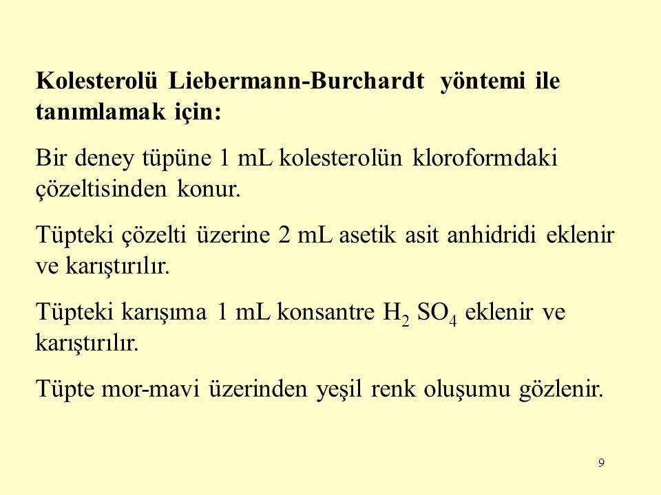 9 Kolesterolü Liebermann-Burchardt yöntemi ile tanımlamak için: Bir deney tüpüne 1 mL kolesterolün kloroformdaki çözeltisinden konur. Tüpteki çözelti