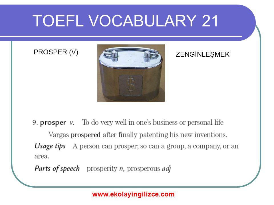 www.ekolayingilizce.com TOEFL VOCABULARY 21 PROSPER (V) ZENGİNLEŞMEK