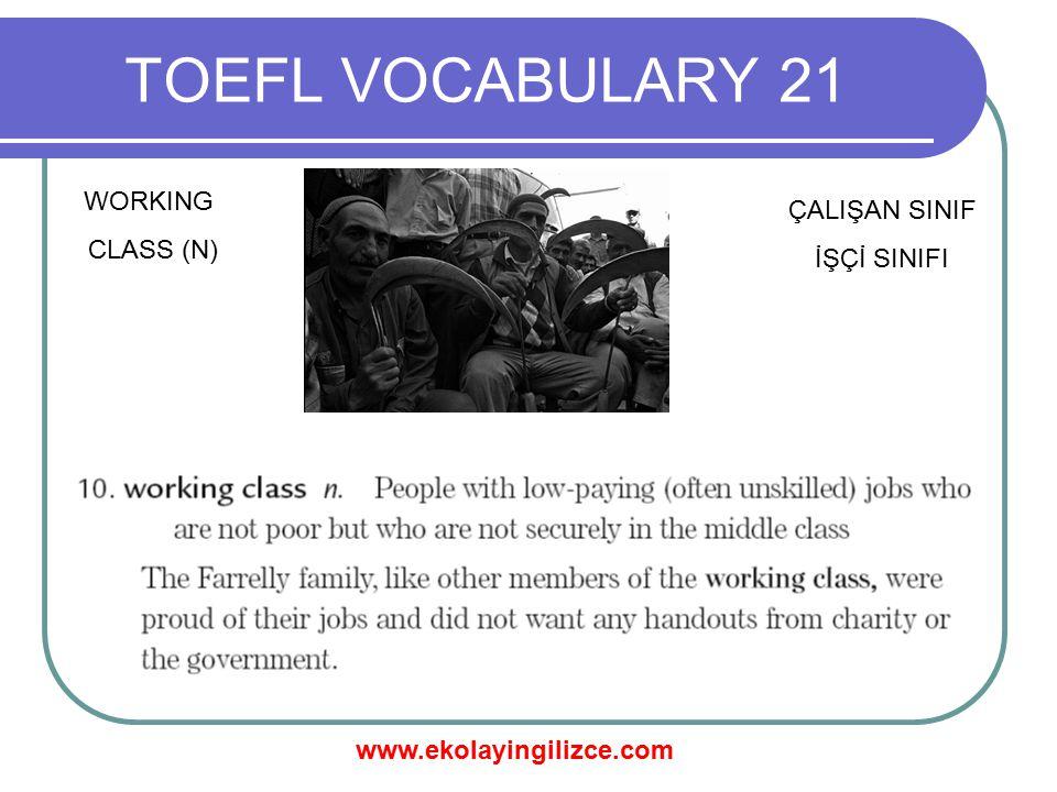 www.ekolayingilizce.com TOEFL VOCABULARY 21 WORKING CLASS (N) ÇALIŞAN SINIF İŞÇİ SINIFI