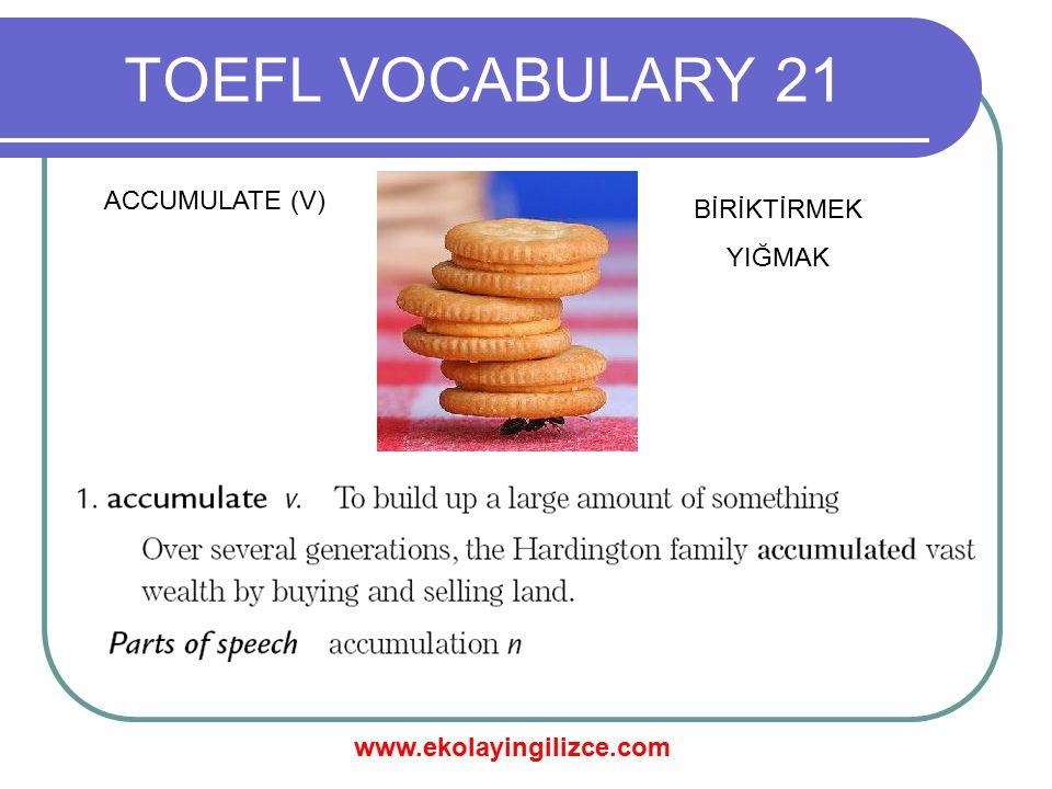 www.ekolayingilizce.com TOEFL VOCABULARY 21 ACCUMULATE (V) BİRİKTİRMEK YIĞMAK