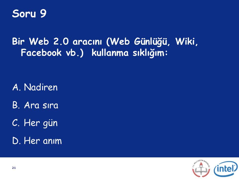 21 Soru 9 Bir Web 2.0 aracını (Web Günlüğü, Wiki, Facebook vb.) kullanma sıklığım: A. Nadiren B. Ara sıra C. Her gün D. Her anım