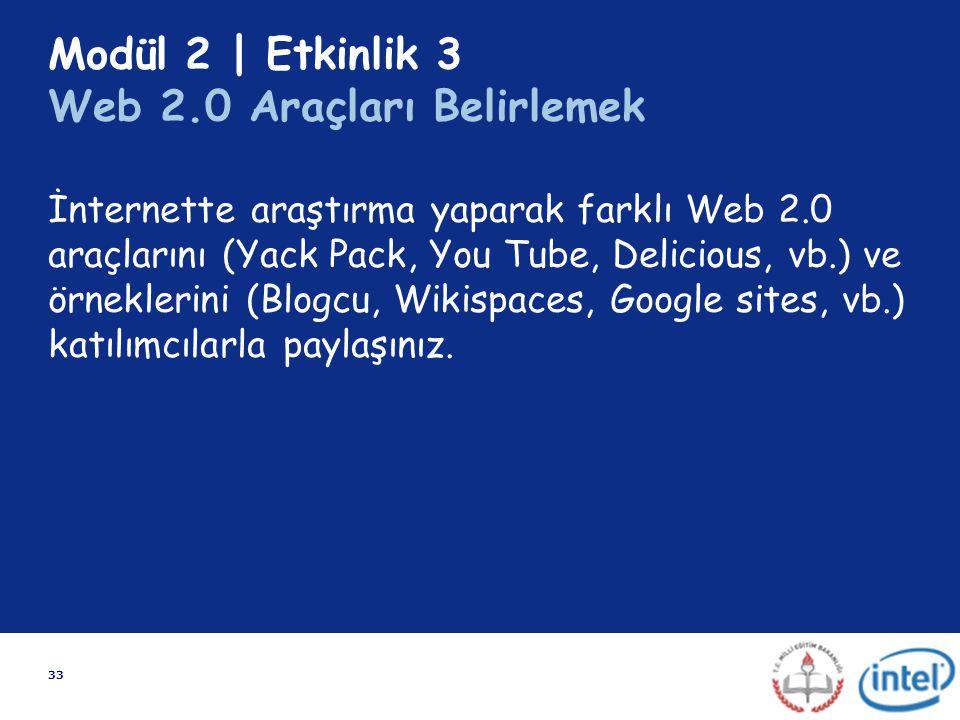 33 Modül 2 | Etkinlik 3 Web 2.0 Araçları Belirlemek İnternette araştırma yaparak farklı Web 2.0 araçlarını (Yack Pack, You Tube, Delicious, vb.) ve ör