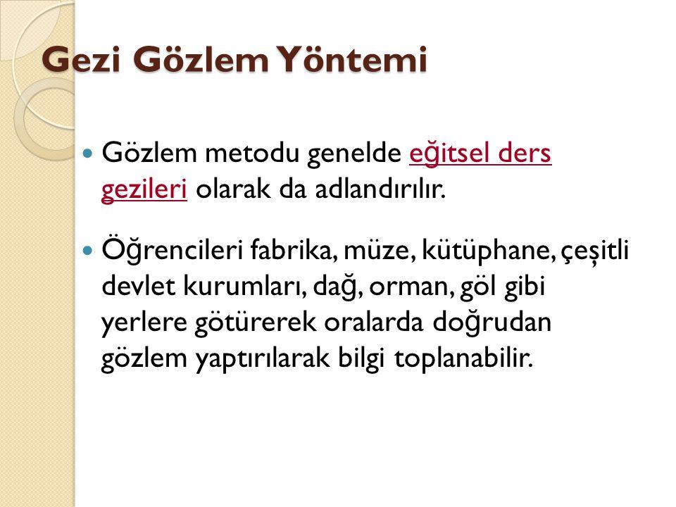 Gezi Gözlem Yöntemi Gözlem metodu genelde e ğ itsel ders gezileri olarak da adlandırılır. Ö ğ rencileri fabrika, müze, kütüphane, çeşitli devlet kurum