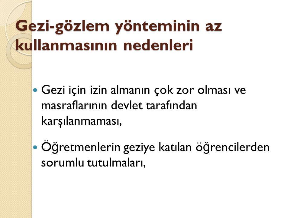 Gezi-gözlem yönteminin az kullanmasının nedenleri Gezi için izin almanın çok zor olması ve masraflarının devlet tarafından karşılanmaması, Ö ğ retmenl