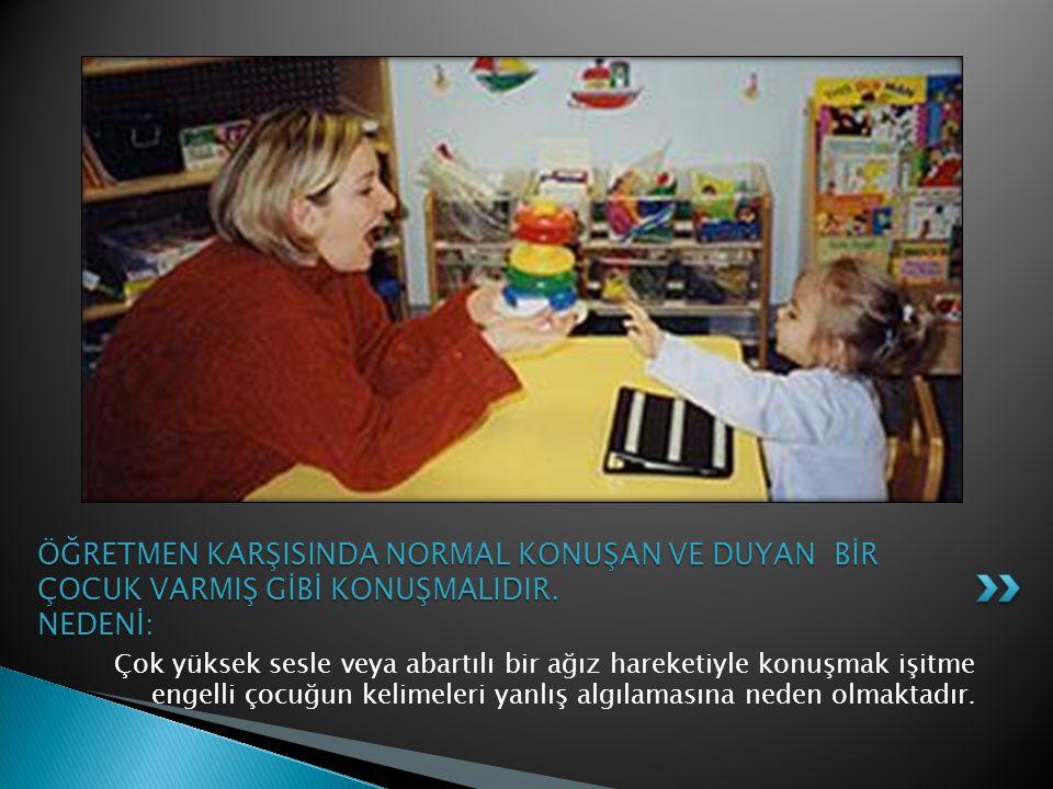 Çok yüksek sesle veya abartılı bir ağız hareketiyle konuşmak işitme engelli çocuğun kelimeleri yanlış algılamasına neden olmaktadır. ÖĞRETMEN KARŞISIN