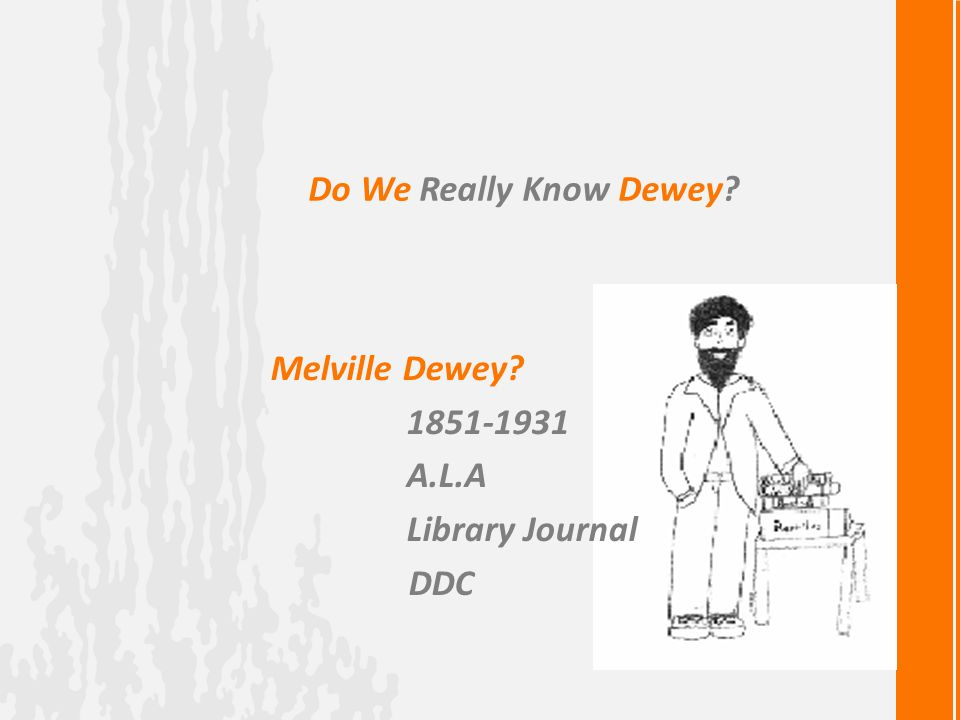 Do We Really Know Dewey? Melville Dewey? 1851-1931 A.L.A Library Journal DDC