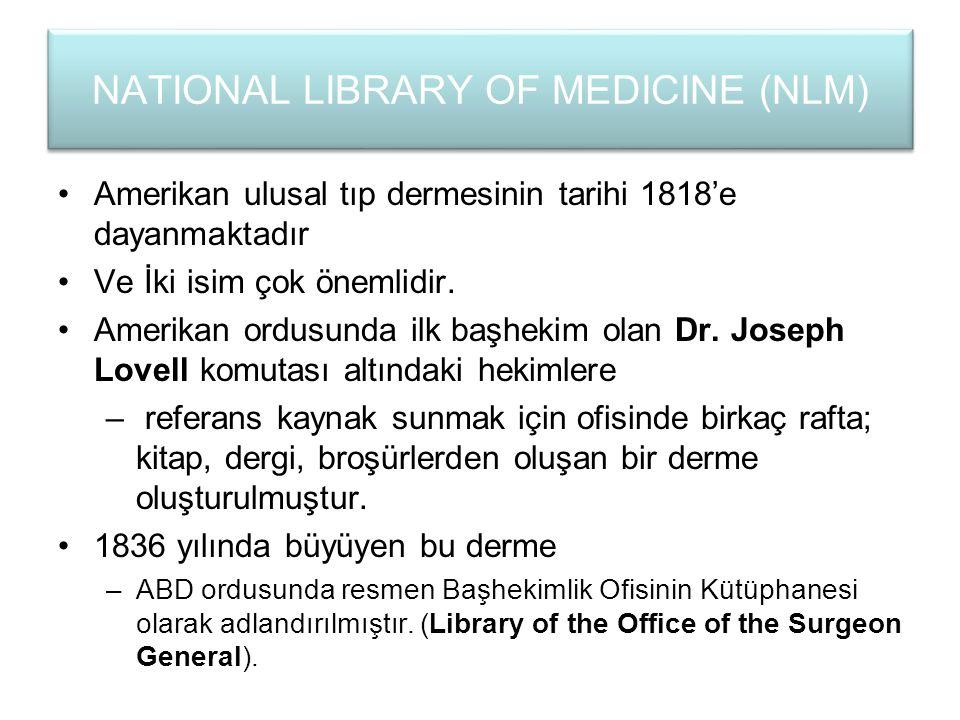 NATIONAL LIBRARY OF MEDICINE (NLM) Amerikan ulusal tıp dermesinin tarihi 1818'e dayanmaktadır Ve İki isim çok önemlidir. Amerikan ordusunda ilk başhek